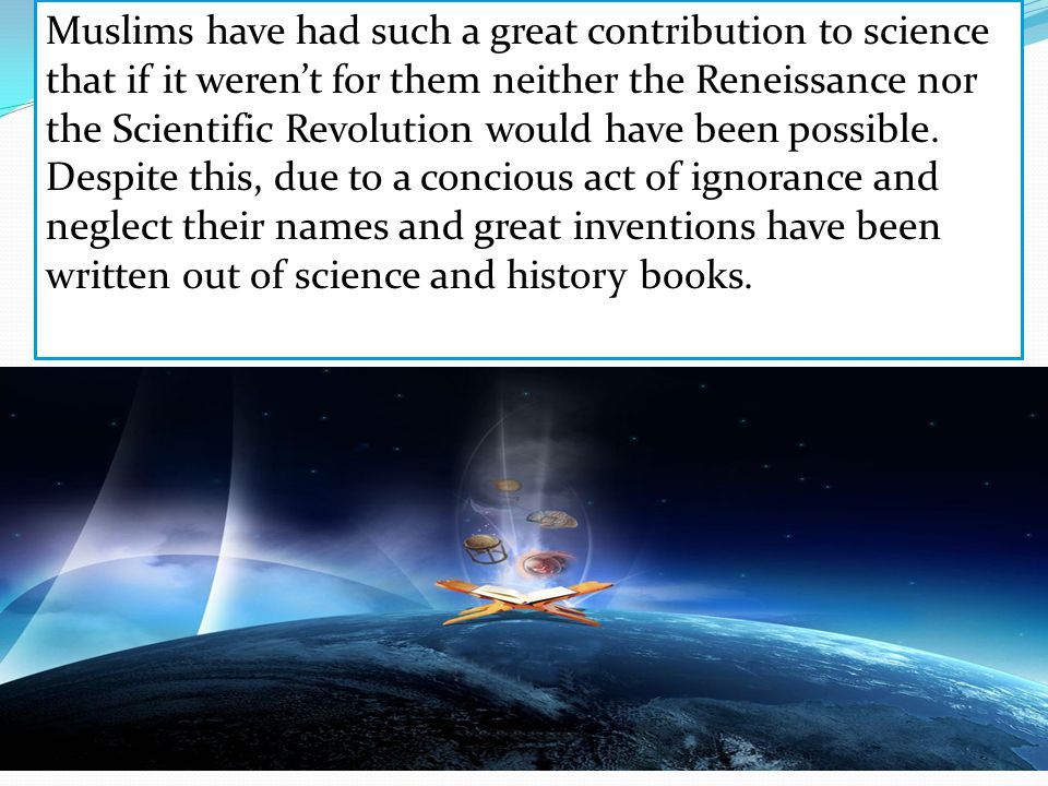 Muslims have had such a great contribution to science that if it weren't for them neither the Reneissance nor the Scientific Revolution would have been possible.