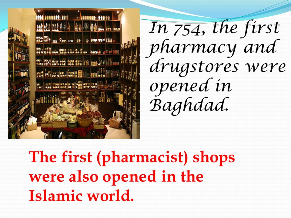 The first (pharmacist) shops were also opened in the Islamic world.