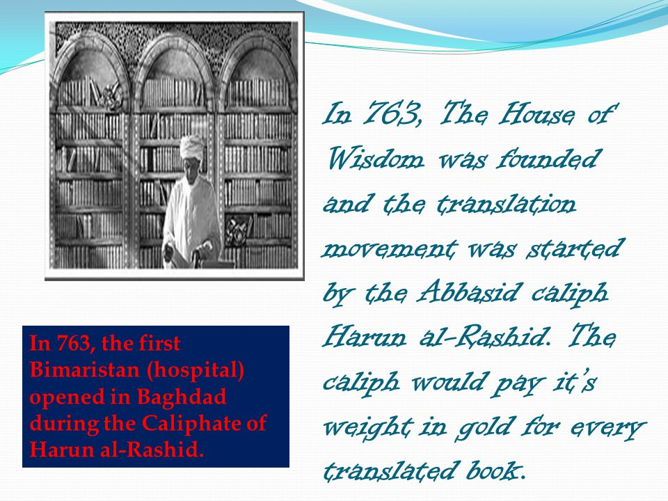 In 763, The House of Wisdom was founded and the translation movement was started by the Abbasid caliph Harun al-Rashid. The caliph would pay it's weight in gold for every translated book.