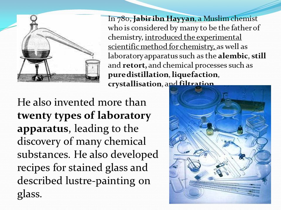 In 780, Jabir ibn Hayyan, a Muslim chemist who is considered by many to be the father of chemistry, introduced the experimental scientific method for chemistry, as well as laboratory apparatus such as the alembic, still and retort, and chemical processes such as pure distillation, liquefaction, crystallisation, and filtration.