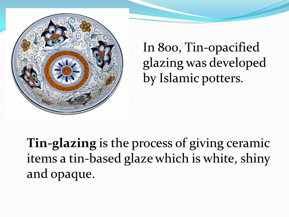 In 800, Tin-opacified glazing was developed by Islamic potters.