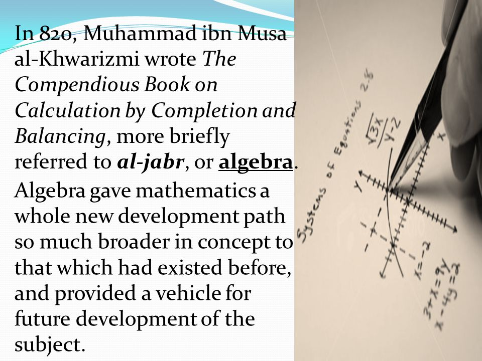 In 820, Muhammad ibn Musa al-Khwarizmi wrote The Compendious Book on Calculation by Completion and Balancing, more briefly referred to al-jabr, or algebra.