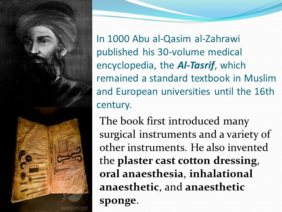 In 1000 Abu al-Qasim al-Zahrawi published his 30-volume medical encyclopedia, the Al-Tasrif, which remained a standard textbook in Muslim and European universities until the 16th century.