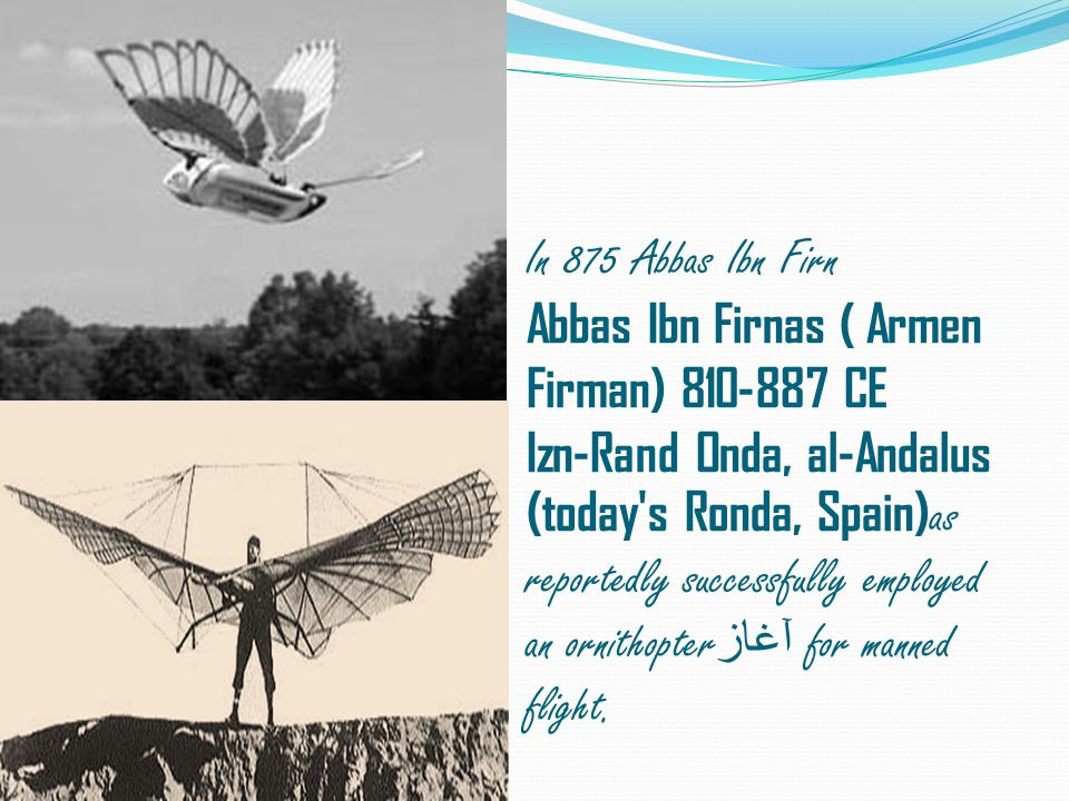 In 875 Abbas Ibn Firn Abbas Ibn Firnas ( Armen Firman) 810-887 CE Izn-Rand Onda, al-Andalus (today s Ronda, Spain)as reportedly successfully employed an ornithopterآغاز for manned flight.