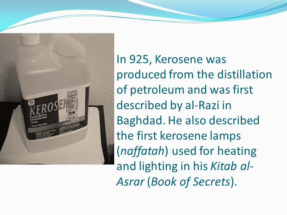 In 925, Kerosene was produced from the distillation of petroleum and was first described by al-Razi in Baghdad.