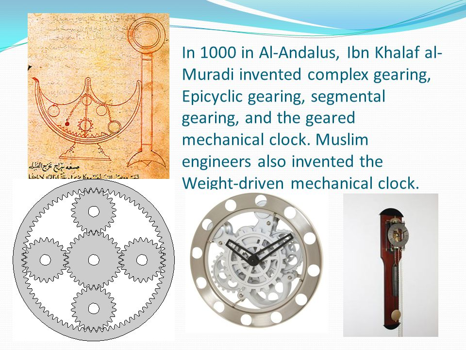 In 1000 in Al-Andalus, Ibn Khalaf al-Muradi invented complex gearing, Epicyclic gearing, segmental gearing, and the geared mechanical clock.