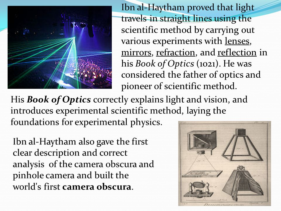 Ibn al-Haytham proved that light travels in straight lines using the scientific method by carrying out various experiments with lenses, mirrors, refraction, and reflection in his Book of Optics (1021). He was considered the father of optics and pioneer of scientific method.
