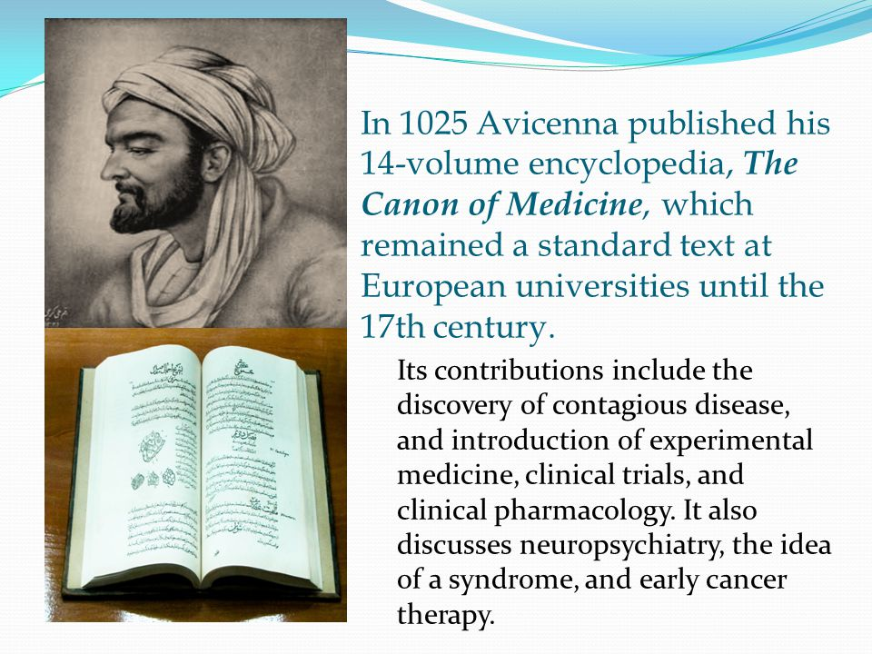In 1025 Avicenna published his 14-volume encyclopedia, The Canon of Medicine, which remained a standard text at European universities until the 17th century.