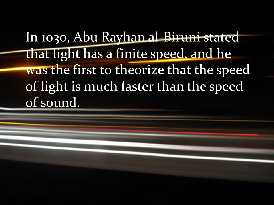 In 1030, Abu Rayhan al-Biruni stated that light has a finite speed, and he was the first to theorize that the speed of light is much faster than the speed of sound.