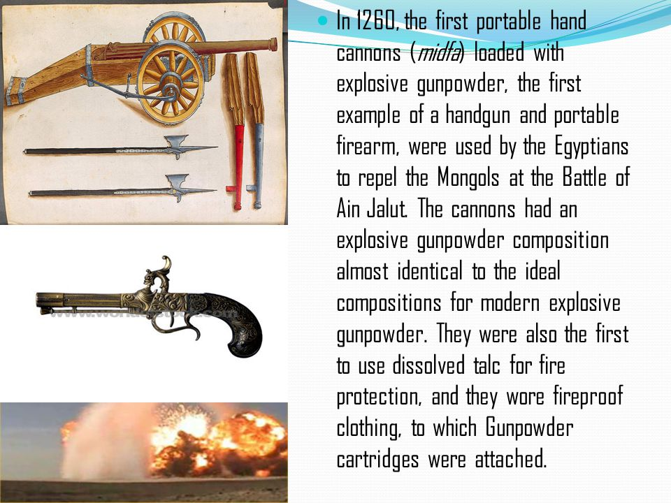 In 1260, the first portable hand cannons (midfa) loaded with explosive gunpowder, the first example of a handgun and portable firearm, were used by the Egyptians to repel the Mongols at the Battle of Ain Jalut.