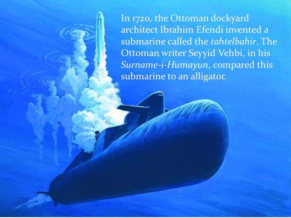 In 1720, the Ottoman dockyard architect Ibrahim Efendi invented a submarine called the tahtelbahir.