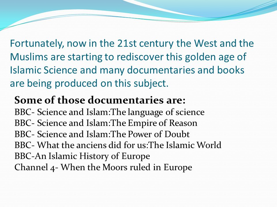 Fortunately, now in the 21st century the West and the Muslims are starting to rediscover this golden age of Islamic Science and many documentaries and books are being produced on this subject.