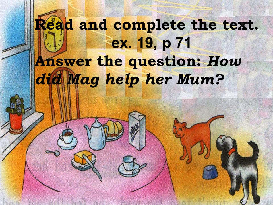 How did Mag help her Mum Read and complete the text. ex. 19, p 71