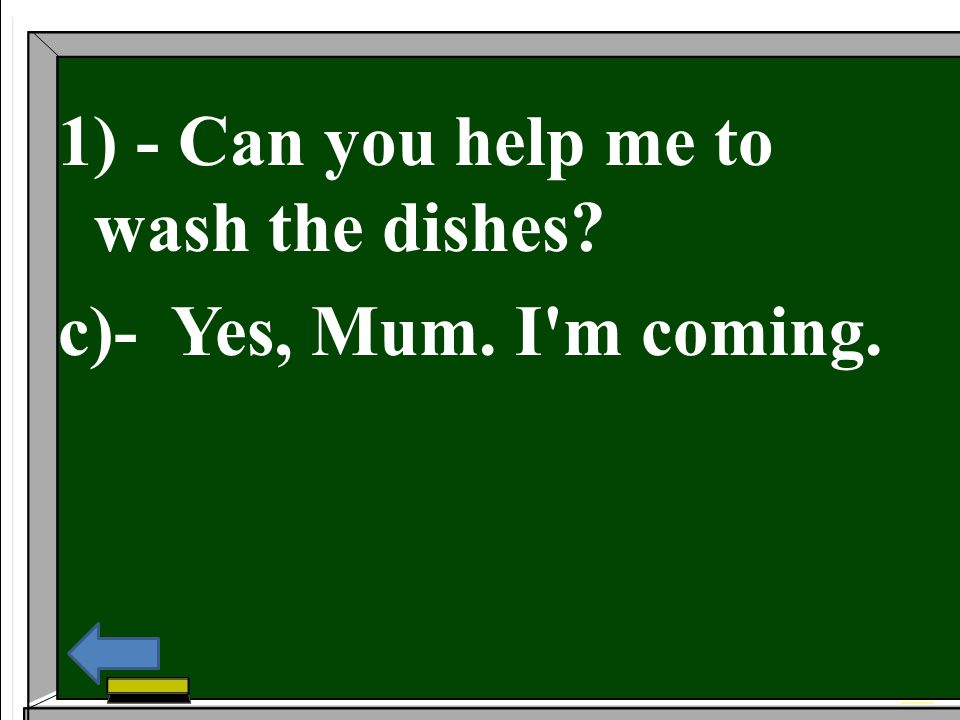1) - Can you help me to wash the dishes