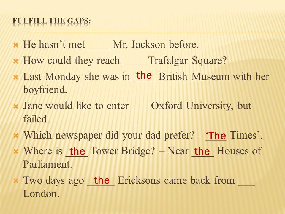 He hasn't met ____ Mr. Jackson before.
