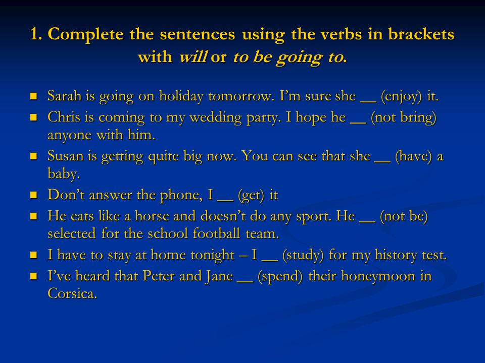 1. Complete the sentences using the verbs in brackets with will or to be going to.