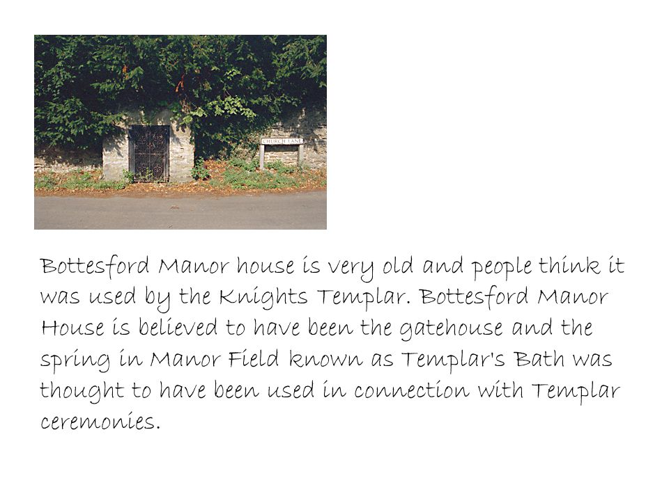 Bottesford Manor house is very old and people think it was used by the Knights Templar.