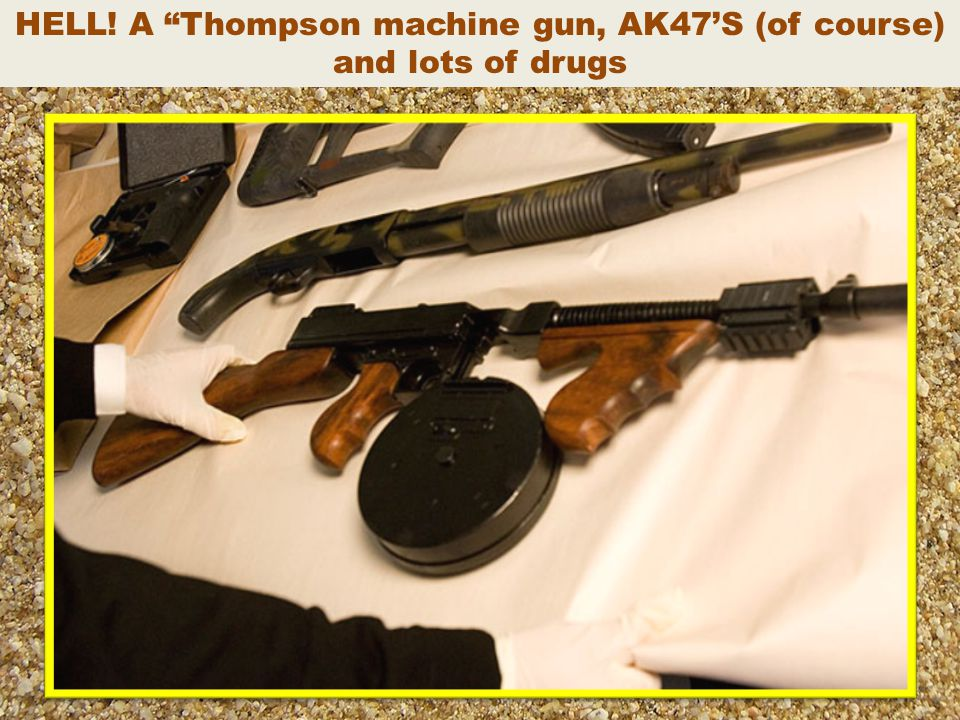 HELL! A Thompson machine gun, AK47'S (of course) and lots of drugs