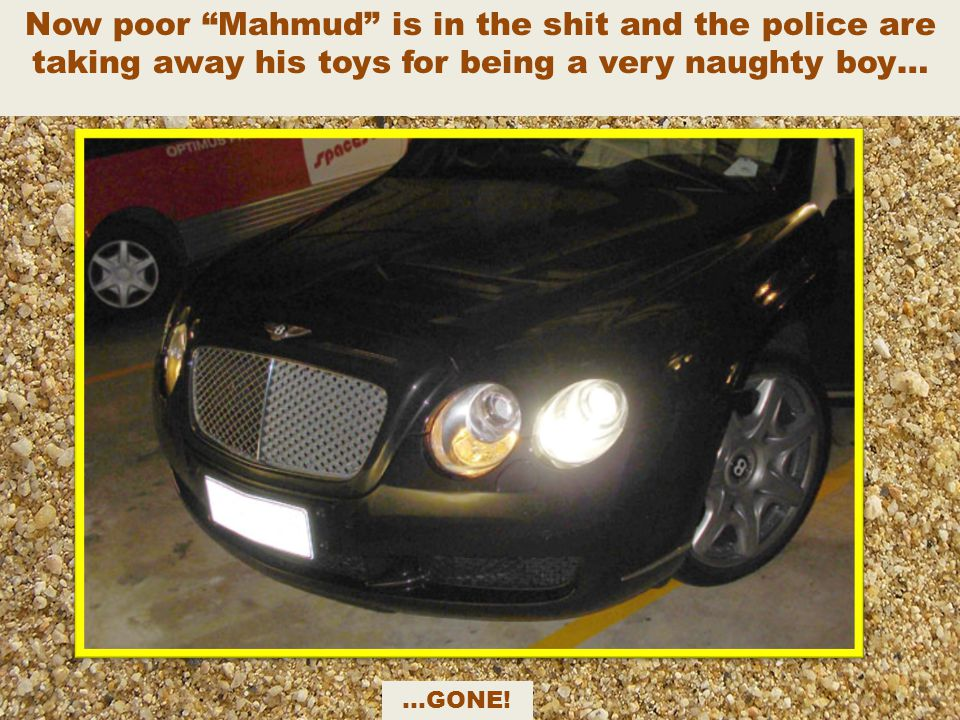 Now poor Mahmud is in the shit and the police are taking away his toys for being a very naughty boy…