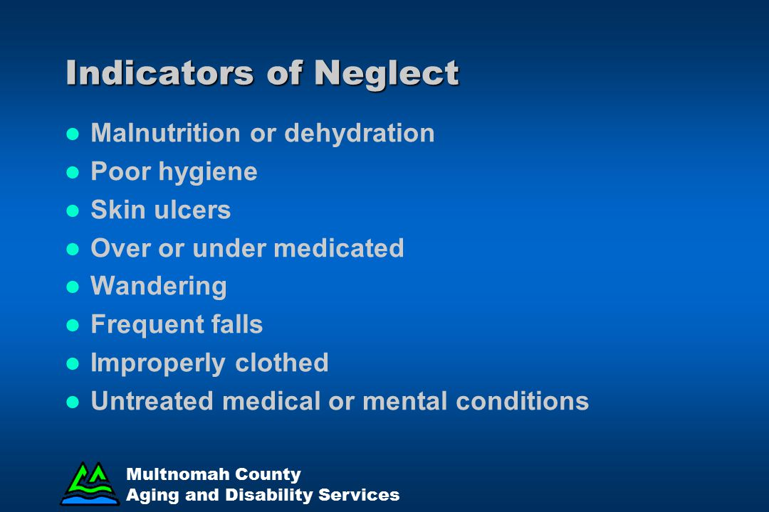 Indicators of Neglect Malnutrition or dehydration Poor hygiene