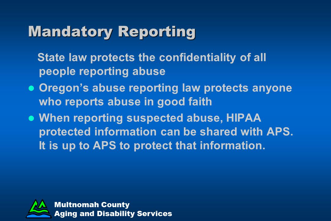 Mandatory Reporting State law protects the confidentiality of all people reporting abuse.