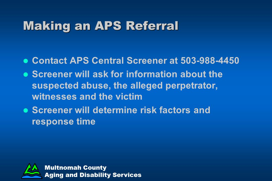 Making an APS Referral Contact APS Central Screener at 503-988-4450