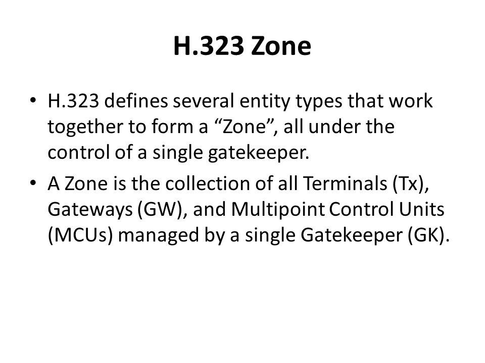 H.323 Zone H.323 defines several entity types that work together to form a Zone , all under the control of a single gatekeeper.