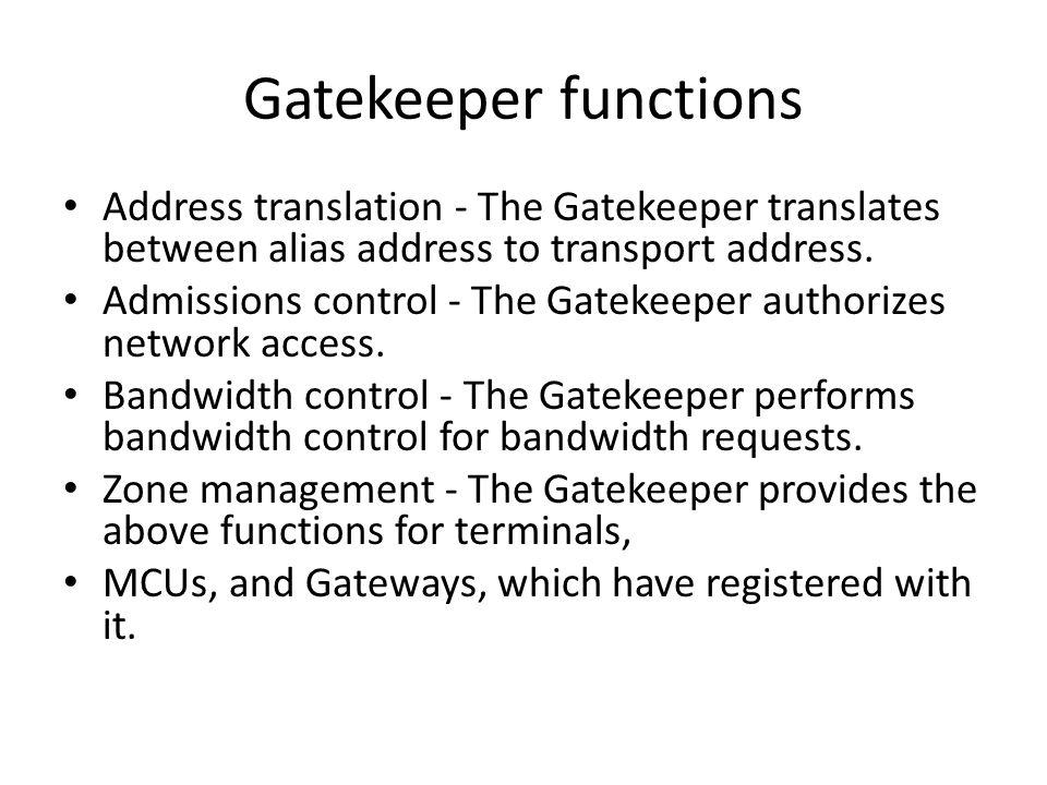 Gatekeeper functions Address translation - The Gatekeeper translates between alias address to transport address.