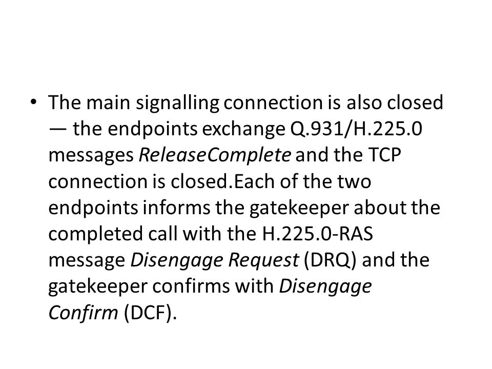 The main signalling connection is also closed — the endpoints exchange Q.931/H.225.0 messages ReleaseComplete and the TCP connection is closed.Each of the two endpoints informs the gatekeeper about the completed call with the H.225.0-RAS message Disengage Request (DRQ) and the gatekeeper confirms with Disengage Confirm (DCF).