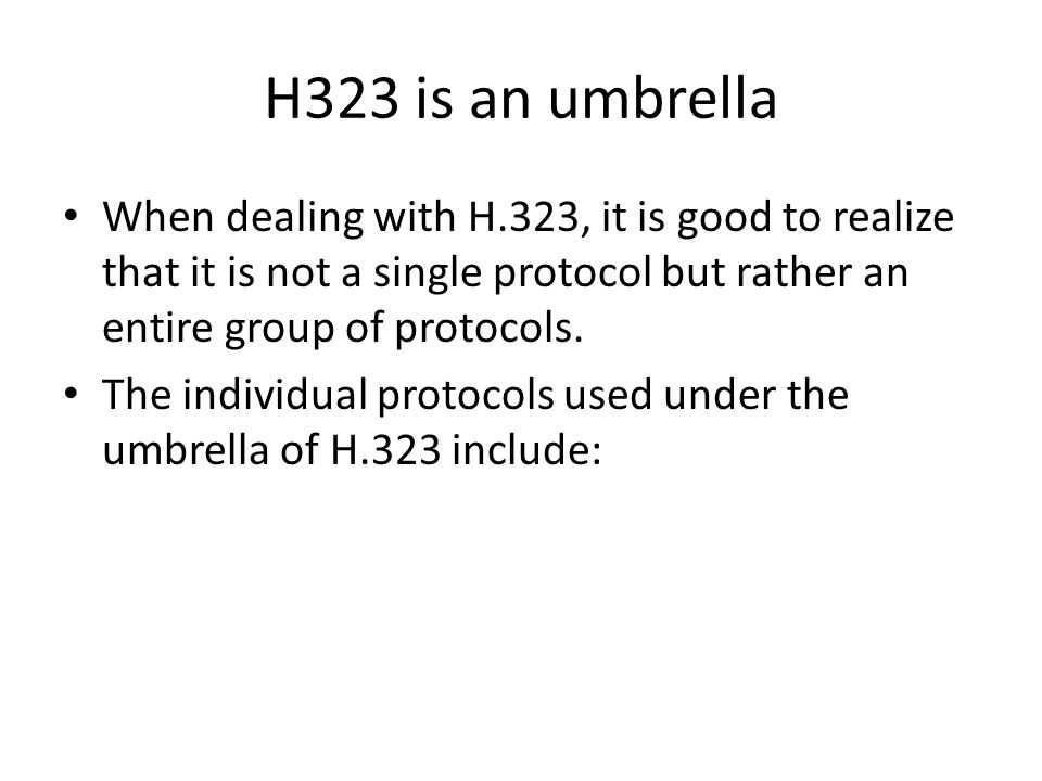 H323 is an umbrella When dealing with H.323, it is good to realize that it is not a single protocol but rather an entire group of protocols.