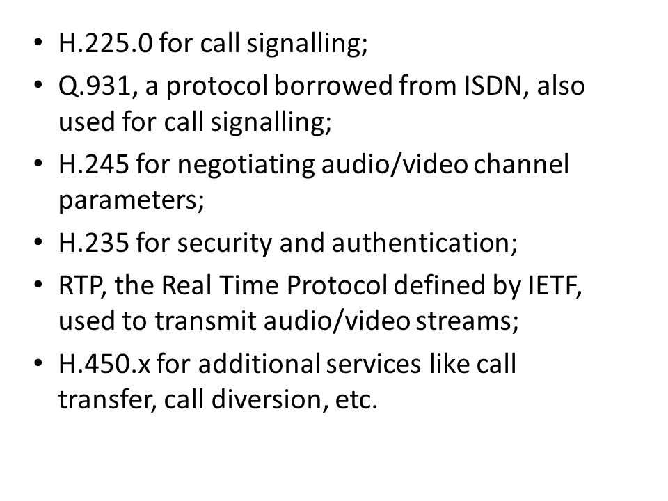 H.225.0 for call signalling; Q.931, a protocol borrowed from ISDN, also used for call signalling;