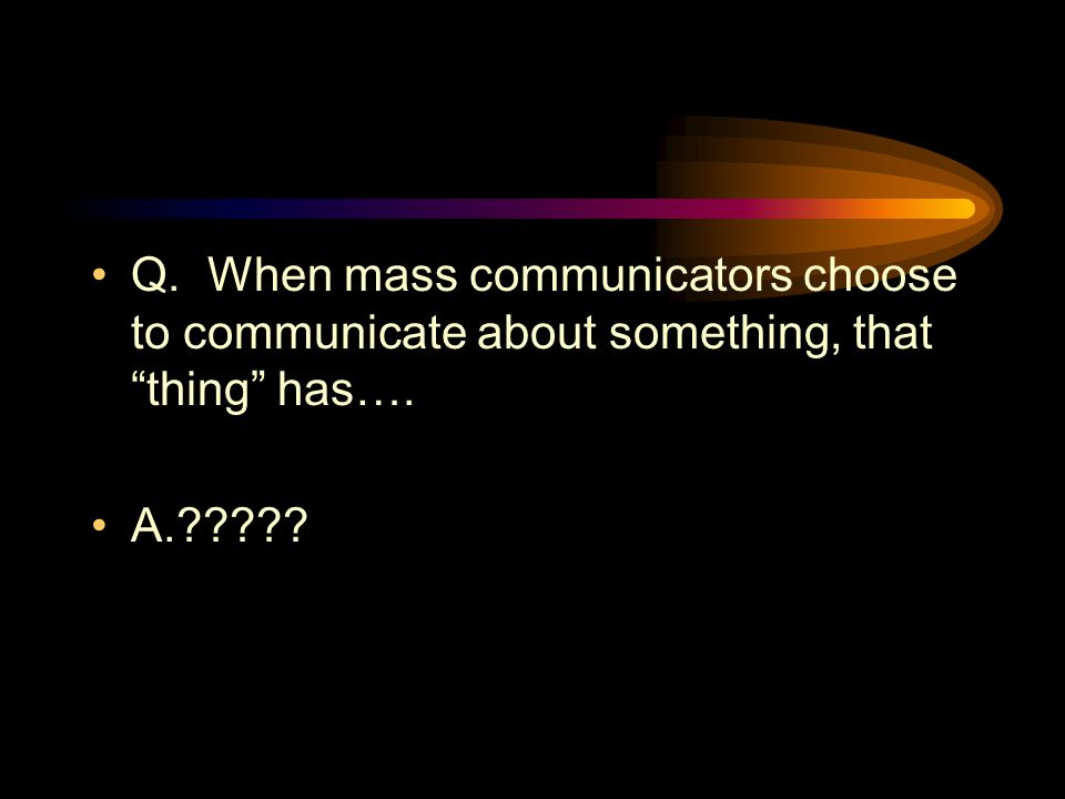 Q. When mass communicators choose to communicate about something, that thing has….