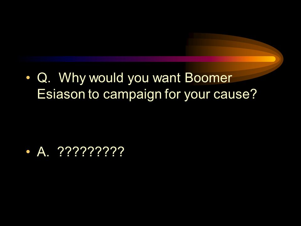 Q. Why would you want Boomer Esiason to campaign for your cause