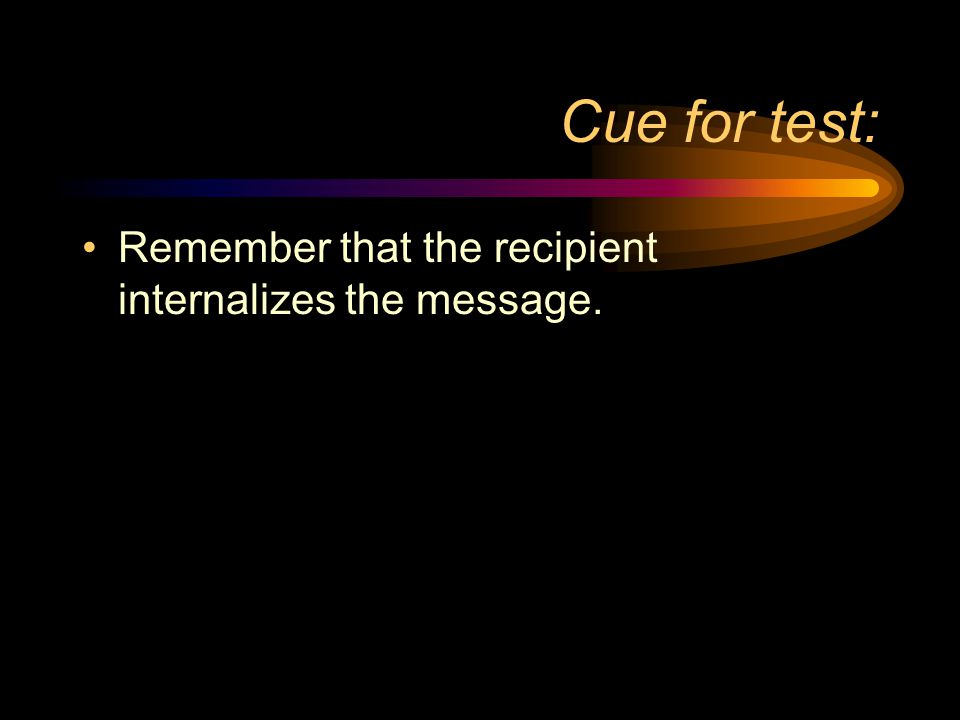 Cue for test: Remember that the recipient internalizes the message.