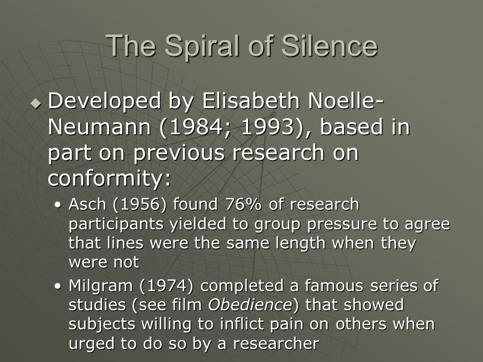 The Spiral of Silence Developed by Elisabeth Noelle-Neumann (1984; 1993), based in part on previous research on conformity: