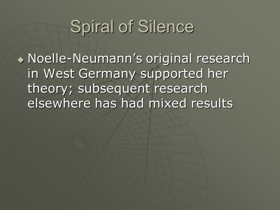Spiral of Silence Noelle-Neumann's original research in West Germany supported her theory; subsequent research elsewhere has had mixed results.