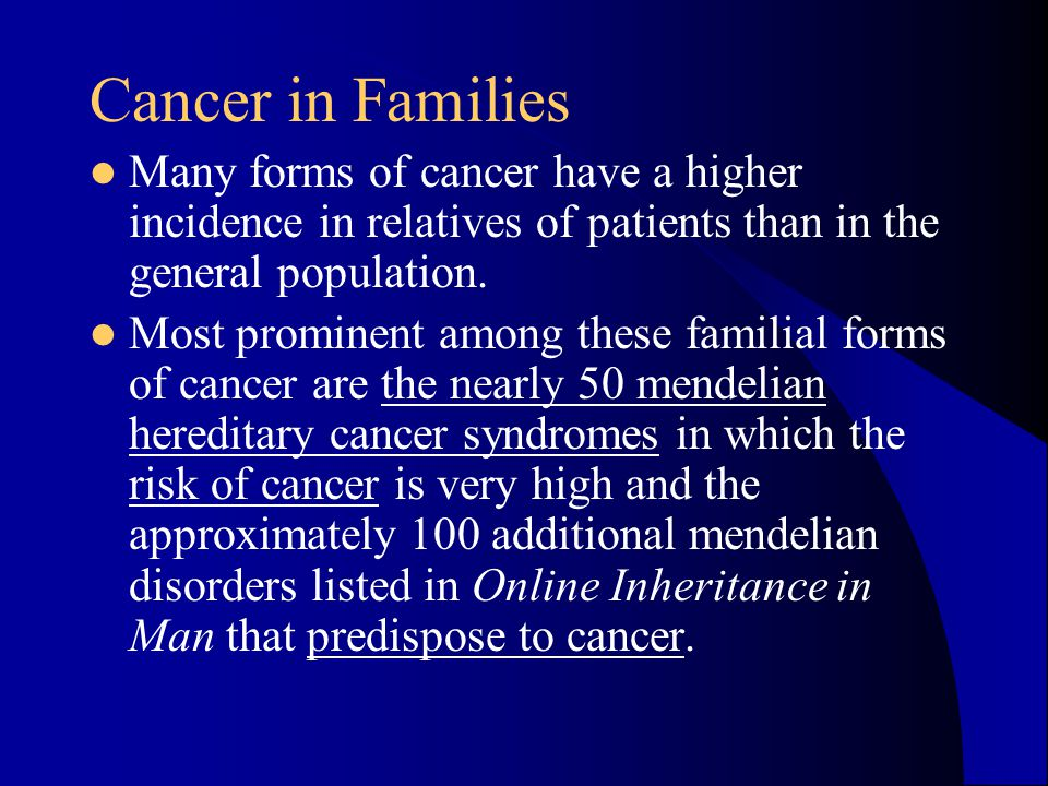 Cancer in Families Many forms of cancer have a higher incidence in relatives of patients than in the general population.
