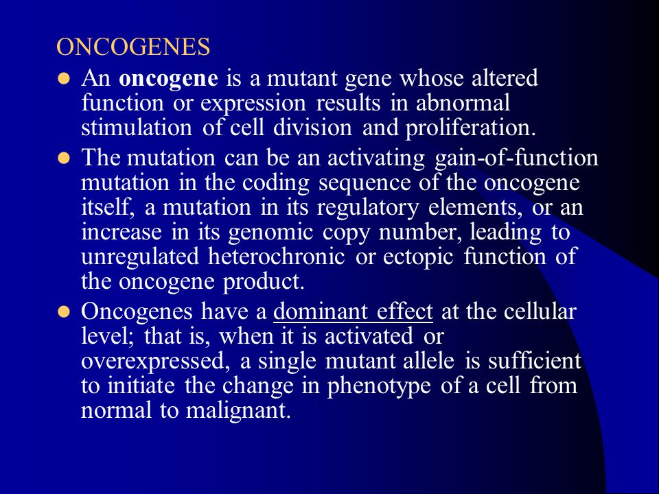 ONCOGENES An oncogene is a mutant gene whose altered function or expression results in abnormal stimulation of cell division and proliferation.