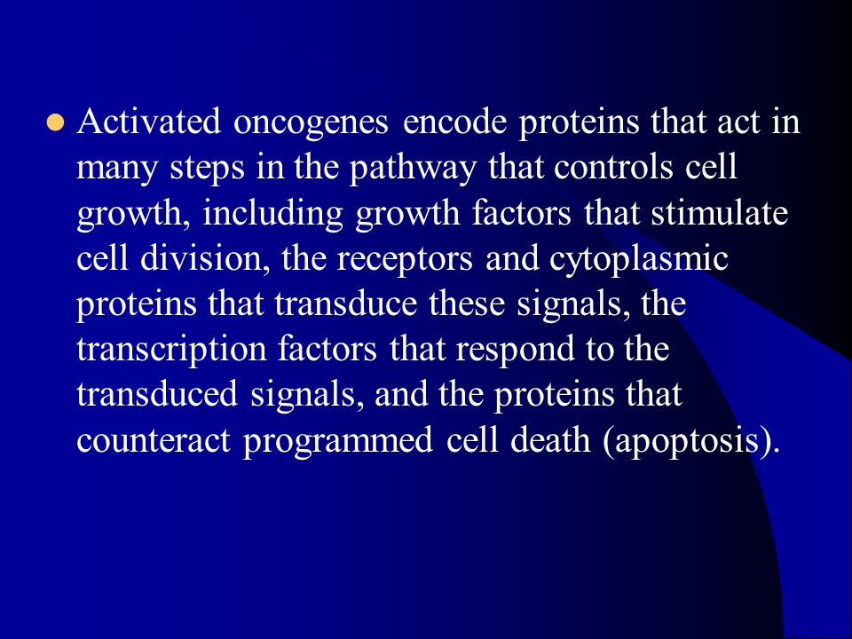 Activated oncogenes encode proteins that act in many steps in the pathway that controls cell growth, including growth factors that stimulate cell division, the receptors and cytoplasmic proteins that transduce these signals, the transcription factors that respond to the transduced signals, and the proteins that counteract programmed cell death (apoptosis).