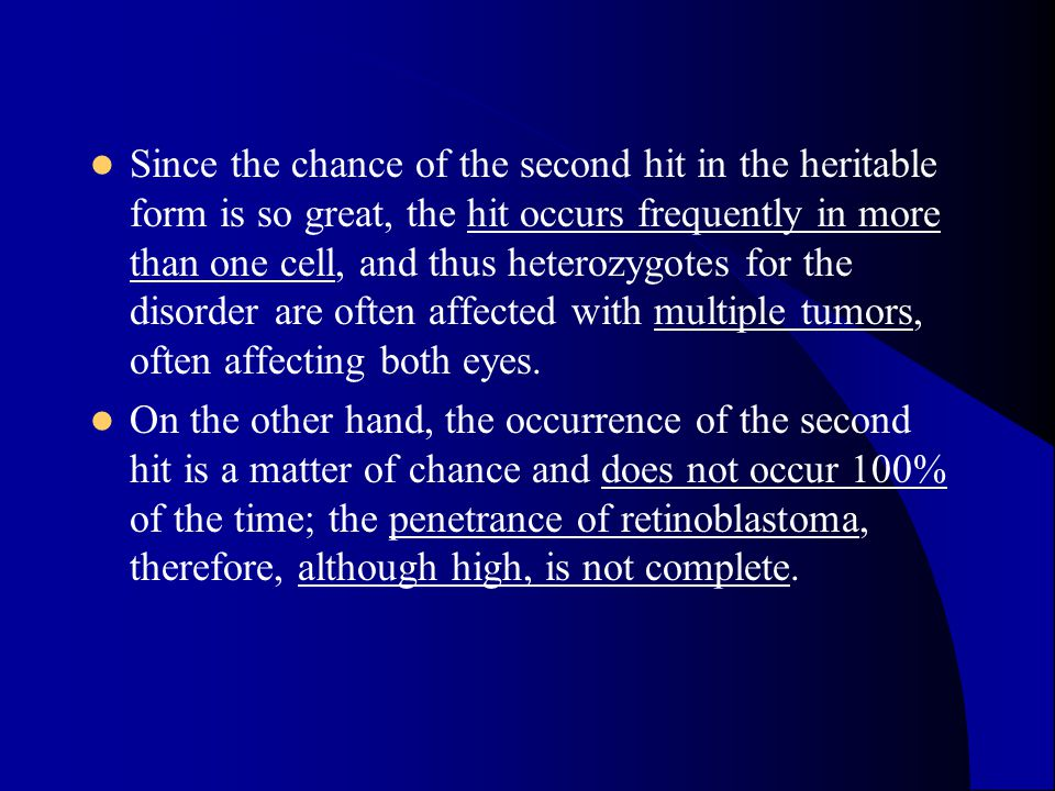 Since the chance of the second hit in the heritable form is so great, the hit occurs frequently in more than one cell, and thus heterozygotes for the disorder are often affected with multiple tumors, often affecting both eyes.
