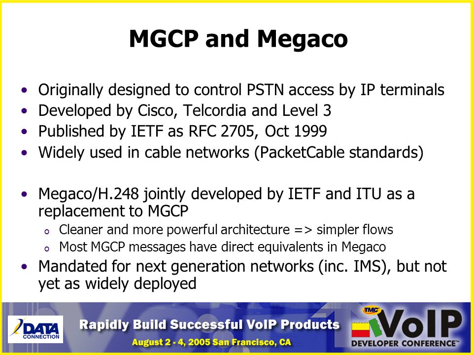 MGCP and Megaco Originally designed to control PSTN access by IP terminals. Developed by Cisco, Telcordia and Level 3.