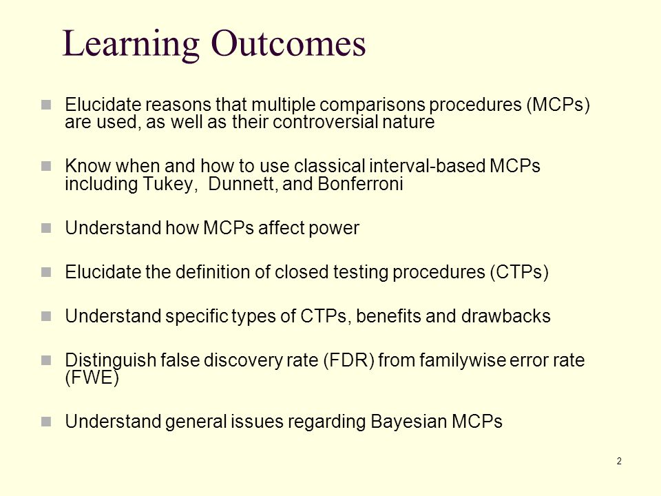 Learning Outcomes Elucidate reasons that multiple comparisons procedures (MCPs) are used, as well as their controversial nature.