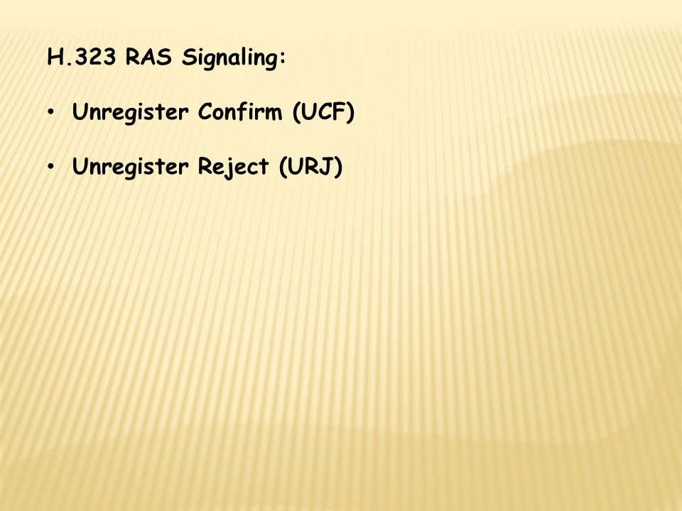 H.323 RAS Signaling: Unregister Confirm (UCF) Unregister Reject (URJ)