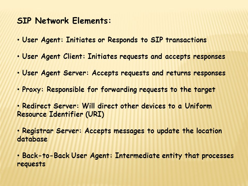 SIP Network Elements: User Agent: Initiates or Responds to SIP transactions. User Agent Client: Initiates requests and accepts responses.