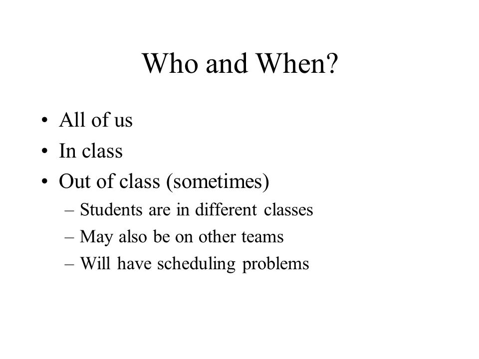 Who and When All of us In class Out of class (sometimes)