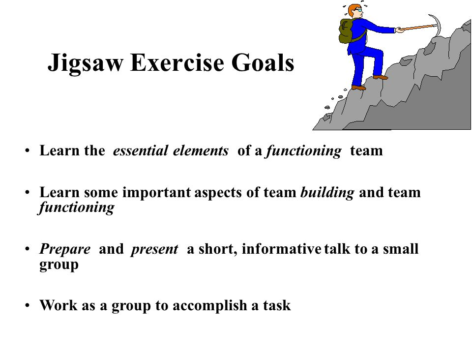 Jigsaw Exercise Goals Learn the essential elements of a functioning team. Learn some important aspects of team building and team functioning.