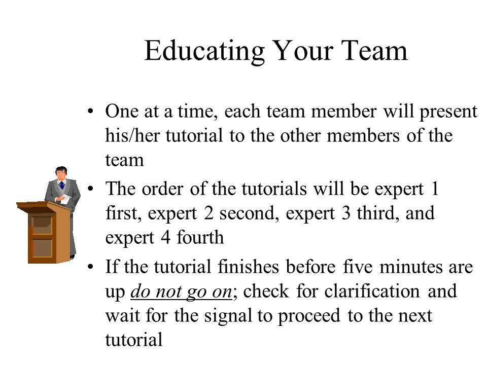 Educating Your Team One at a time, each team member will present his/her tutorial to the other members of the team.