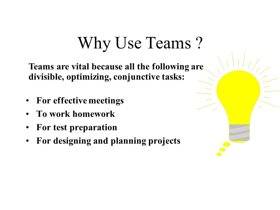 Why Use Teams Teams are vital because all the following are