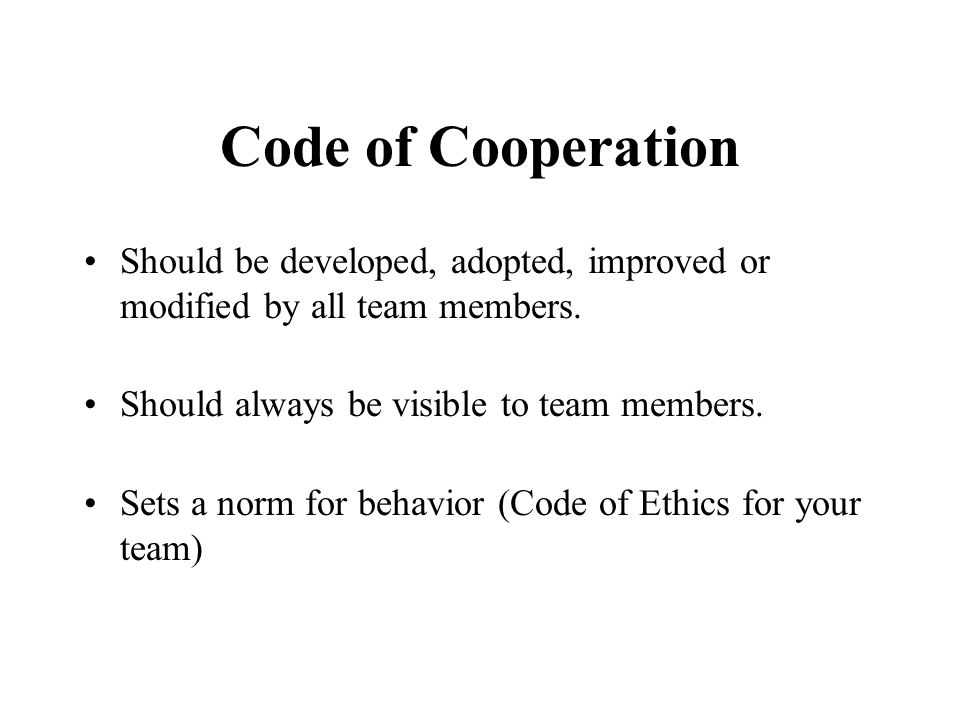 Code of Cooperation Should be developed, adopted, improved or modified by all team members. Should always be visible to team members.