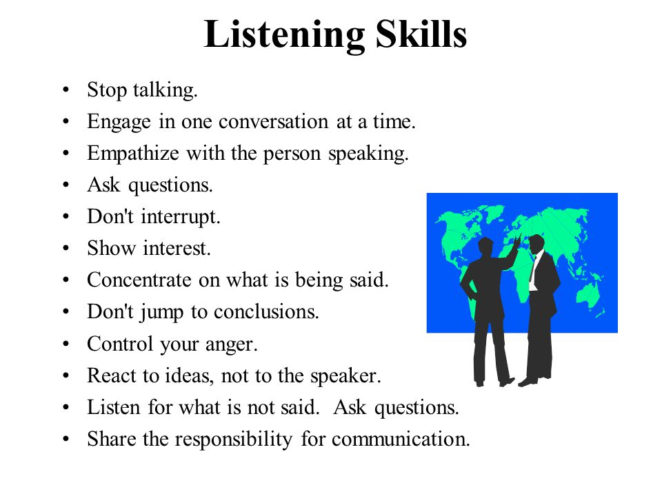 Listening Skills Stop talking. Engage in one conversation at a time.